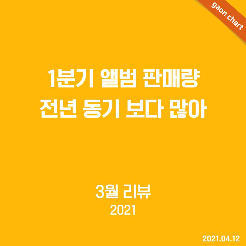 1분기 앨범 판매량 전년 동기 보다 많아 - 3월 리뷰(2021)